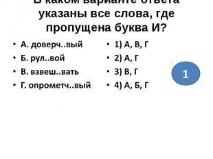 В каком варианте ответа указаны все слова, где пропущена буква И?А. доверч..выйБ