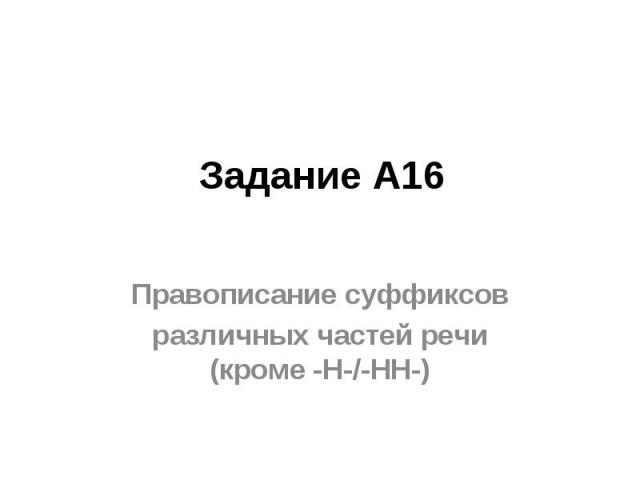 Задание А16Правописание суффиксовразличных частей речи (кроме -Н-/-НН-)