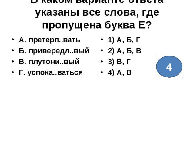 В каком варианте ответа указаны все слова, где пропущена буква Е?А. претерп..ватьБ. привередл..выйВ. плутони..выйГ. успока..ваться1) А, Б, Г 2) А, Б, В 3) В, Г 4) А, В
