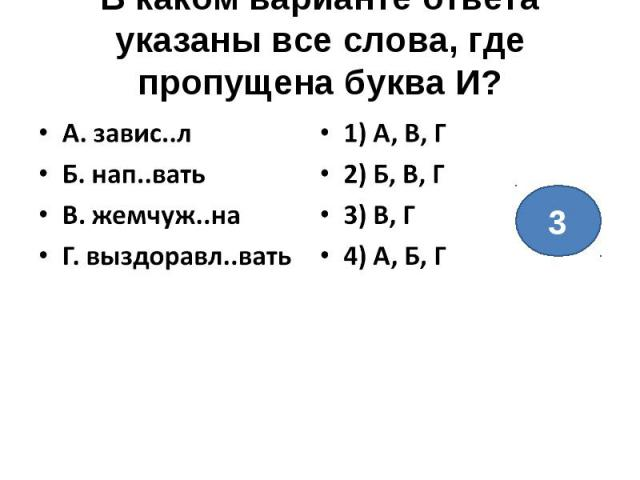 В каком варианте ответа указаны все слова, где пропущена буква И?А. завис..лБ. нап..ватьВ. жемчуж..наГ. выздоравл..вать1) А, В, Г2) Б, В, Г3) В, Г4) А, Б, Г