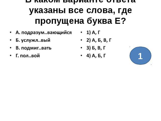 В каком варианте ответа указаны все слова, где пропущена буква Е?А. подразум..вающийсяБ. услужл..выйВ. подмиг..ватьГ. пол..вой1) А, Г2) А, Б, В, Г3) Б, В, Г4) А, Б, Г