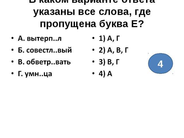 В каком варианте ответа указаны все слова, где пропущена буква Е?А. вытерп..лБ. совестл..выйВ. обветр..ватьГ. умн..ца1) А, Г2) А, В, Г3) В, Г4) А