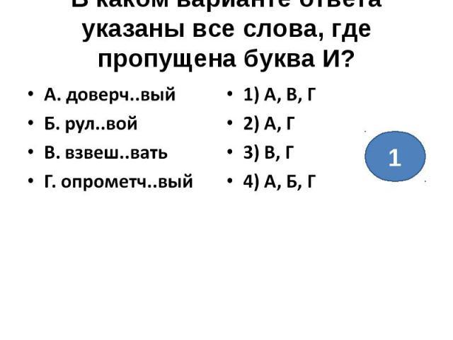 В каком варианте ответа указаны все слова, где пропущена буква И?А. доверч..выйБ. рул..войВ. взвеш..ватьГ. опрометч..вый1) А, В, Г2) А, Г3) В, Г4) А, Б, Г