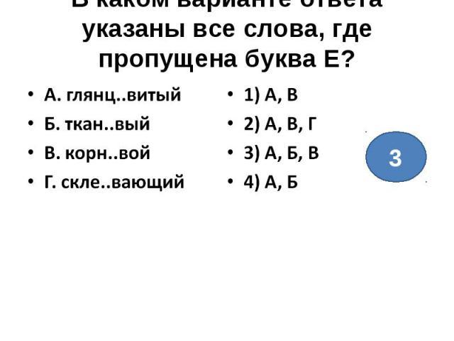 В каком варианте ответа указаны все слова, где пропущена буква Е?А. глянц..витыйБ. ткан..выйВ. корн..войГ. скле..вающий1) А, В2) А, В, Г3) А, Б, В4) А, Б