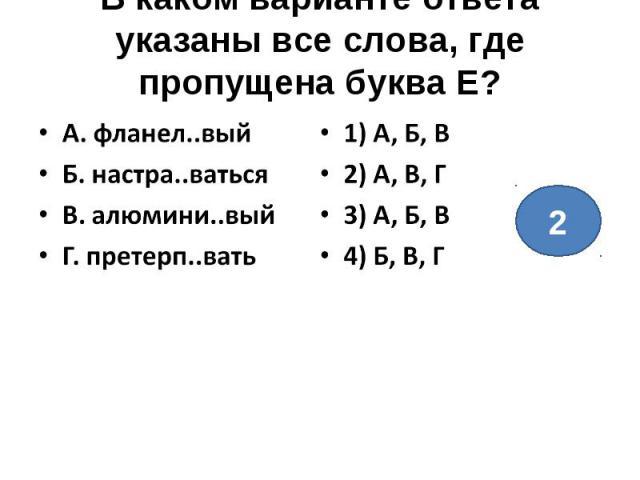 В каком варианте ответа указаны все слова, где пропущена буква Е?А. фланел..выйБ. настра..ватьсяВ. алюмини..выйГ. претерп..вать1) А, Б, В2) А, В, Г3) А, Б, В4) Б, В, Г
