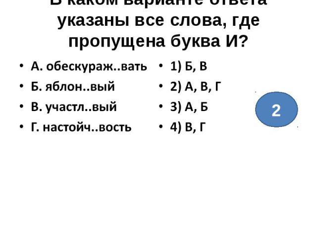 В каком варианте ответа указаны все слова, где пропущена буква И?А. обескураж..ватьБ. яблон..выйВ. участл..выйГ. настойч..вость1) Б, В2) А, В, Г3) А, Б4) В, Г