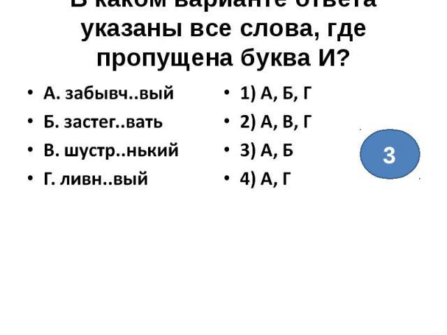 В каком варианте ответа указаны все слова, где пропущена буква И?А. забывч..выйБ. застег..ватьВ. шустр..нькийГ. ливн..вый1) А, Б, Г2) А, В, Г3) А, Б4) А, Г