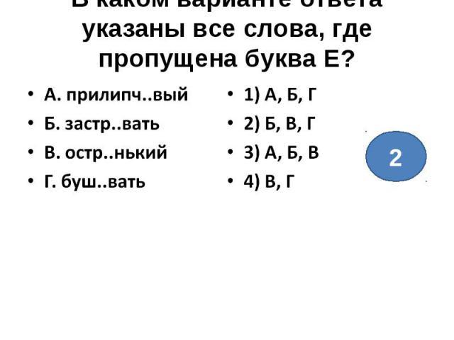 В каком варианте ответа указаны все слова, где пропущена буква Е?А. прилипч..выйБ. застр..ватьВ. остр..нькийГ. буш..вать1) А, Б, Г2) Б, В, Г3) А, Б, В4) В, Г