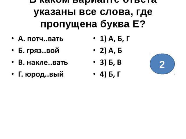 В каком варианте ответа указаны все слова, где пропущена буква Е?А. потч..ватьБ. гряз..войВ. накле..ватьГ. юрод..вый1) А, Б, Г2) А, Б3) Б, В4) Б, Г
