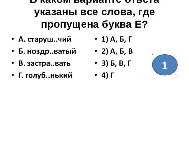 В каком варианте ответа указаны все слова, где пропущена буква Е?А. старуш..чийБ. ноздр..ватыйВ. застра..ватьГ. голуб..нький1) А, Б, Г2) А, Б, В3) Б, В, Г4) Г