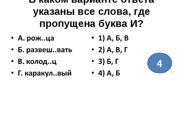 В каком варианте ответа указаны все слова, где пропущена буква И?А. рож..цаБ. развеш..ватьВ. колод..цГ. каракул..вый1) А, Б, В2) А, В, Г3) Б, Г4) А, Б