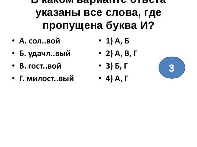 В каком варианте ответа указаны все слова, где пропущена буква И?А. сол..войБ. удачл..выйВ. гост..войГ. милост..вый1) А, Б2) А, В, Г3) Б, Г4) А, Г