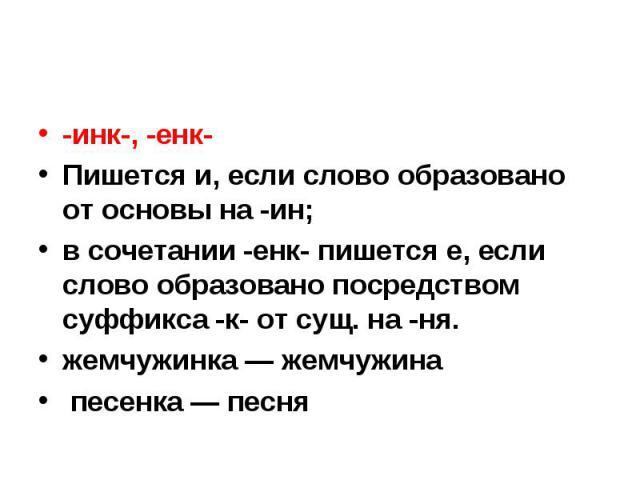 -инк-, -енк-Пишется и, если слово образовано от основы на -ин;в сочетании -енк- пишется е, если слово образовано посредством суффикса -к- от сущ. на -ня.жемчужинка — жемчужина песенка — песня