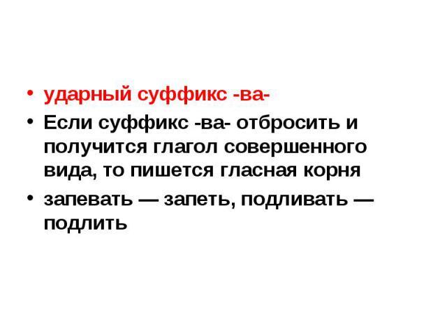 ударный суффикс -ва-Если суффикс -ва- отбросить и получится глагол совершенного вида, то пишется гласная корнязапевать — запеть, подливать — подлить