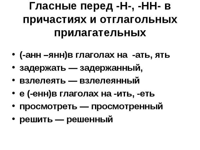 Гласные перед -Н-, -НН- в причастиях и отглагольных прилагательных(-анн –янн)в глаголах на -ать, ятьзадержать — задержанный, взлелеять — взлелеянныйе (-енн)в глаголах на -ить, -етьпросмотреть — просмотренный решить — решенный