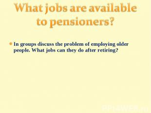 What jobs are available to pensioners?In groups discuss the problem of employing