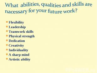 What abilities, qualities and skills are nacessary for your future work?Flexibil