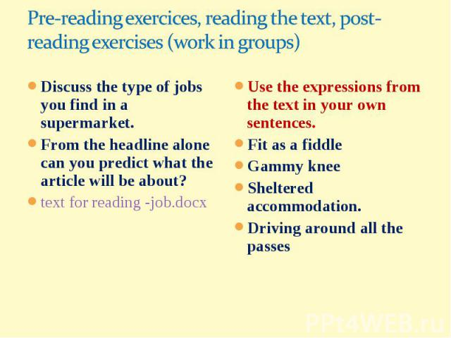 Pre-reading exercices, reading the text, post-reading exercises (work in groups)Discuss the type of jobs you find in a supermarket.From the headline alone can you predict what the article will be about?text for reading -job.docxUse the expressions f…