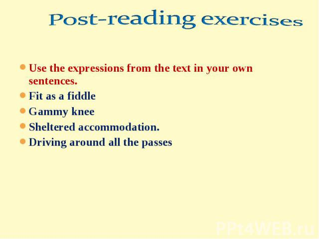 Post-reading exercisesUse the expressions from the text in your own sentences.Fit as a fiddleGammy kneeSheltered accommodation.Driving around all the passes