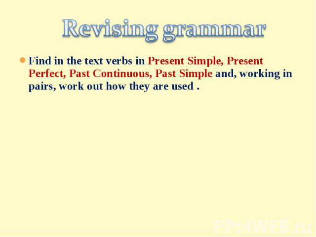 Revising grammar Find in the text verbs in Present Simple, Present Perfect, Past Continuous, Past Simple and, working in pairs, work out how they are used .