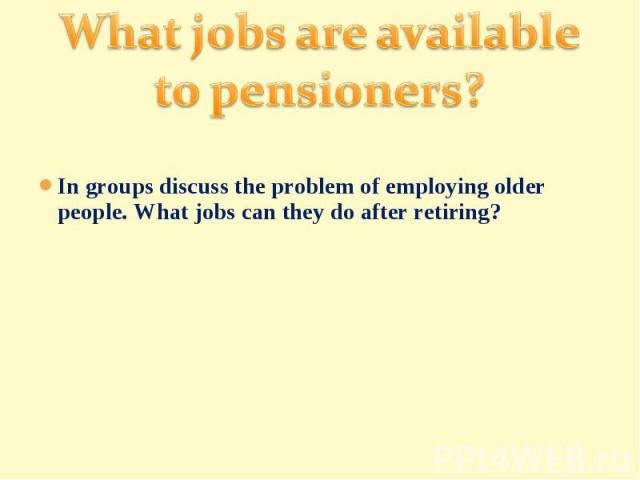 What jobs are available to pensioners?In groups discuss the problem of employing older people. What jobs can they do after retiring?