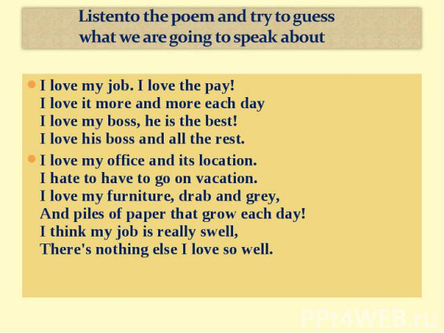 Listento the poem and try to guess what we are going to speak aboutI love my job. I love the pay!I love it more and more each dayI love my boss, he is the best!I love his boss and all the rest.I love my office and its location. I hate to have to go …