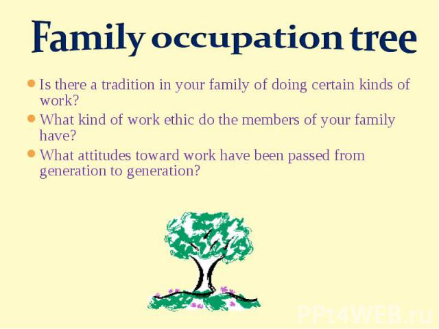 Family occupation treeIs there a tradition in your family of doing certain kinds of work?What kind of work ethic do the members of your family have?What attitudes toward work have been passed from generation to generation?