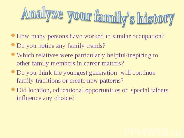 Analyze your family's historyHow many persons have worked in similar occupation?Do you notice any family trends?Which relatives were particularly helpful/inspiring to other family members in career matters?Do you think the youngest generation will c…