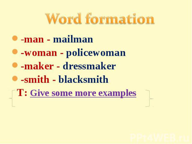 Word formation-man - mailman-woman - policewoman-maker - dressmaker-smith - blacksmith T: Give some more examples