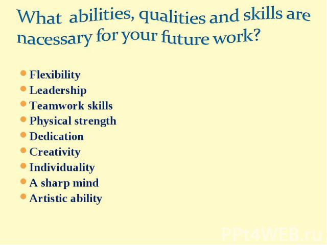 What abilities, qualities and skills are nacessary for your future work?FlexibilityLeadershipTeamwork skillsPhysical strengthDedicationCreativityIndividualityA sharp mindArtistic ability
