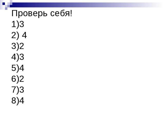 Проверь себя!1)32) 43)24)35)46)27)38)4