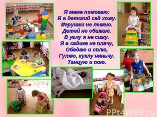 Я маме помогаю:Я в детский сад хожу.Игрушки не ломаю.Детей не обижаю.В углу я не