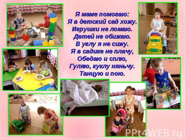 Я маме помогаю:Я в детский сад хожу.Игрушки не ломаю.Детей не обижаю.В углу я не сижу.Я в садике не плачу,Обедаю и сплю,Гуляю, куклу няньчу.Танцую и пою.