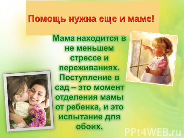 Помощь нужна еще и маме! Мама находится в не меньшем стрессе и переживаниях.Поступление в сад – это момент отделения мамы от ребенка, и это испытание для обоих.