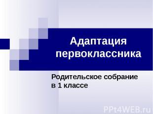 Адаптация первоклассникаРодительское собраниев 1 классе