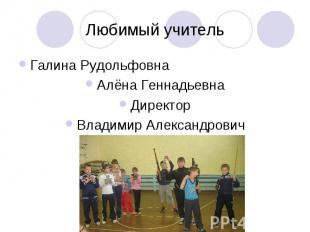 Любимый учительГалина РудольфовнаАлёна ГеннадьевнаДиректорВладимир Александрович