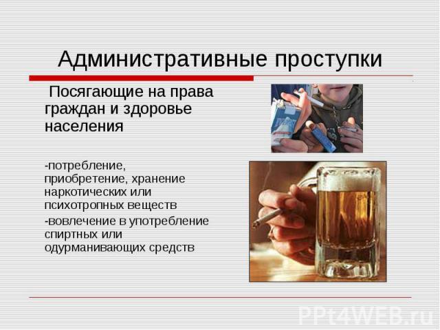 Административные проступки Посягающие на права граждан и здоровье населения-потребление, приобретение, хранение наркотических или психотропных веществ-вовлечение в употребление спиртных или одурманивающих средств