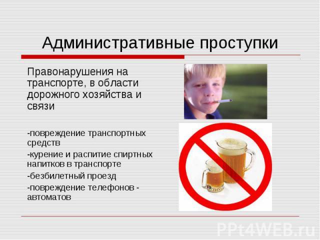 Административные проступкиПравонарушения на транспорте, в области дорожного хозяйства и связи-повреждение транспортных средств-курение и распитие спиртных напитков в транспорте-безбилетный проезд-повреждение телефонов - автоматов