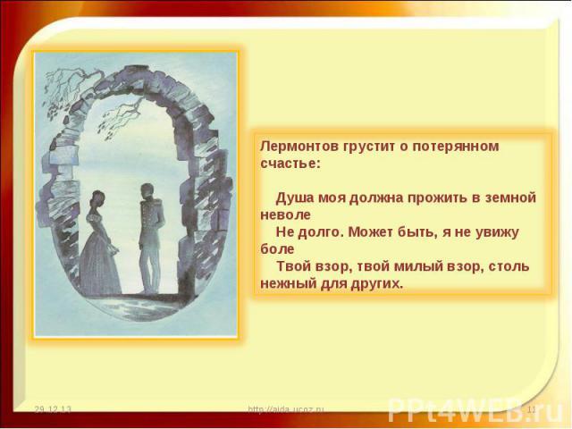 Лермонтов грустит о потерянном счастье:Душа моя должна прожить в земной неволеНе долго. Может быть, я не увижу болеТвой взор, твой милый взор, столь нежный для других.