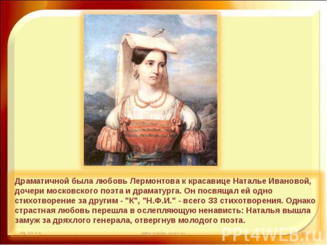 Драматичной была любовь Лермонтова к красавице Наталье Ивановой, дочери московского поэта и драматурга. Он посвящал ей одно стихотворение за другим -