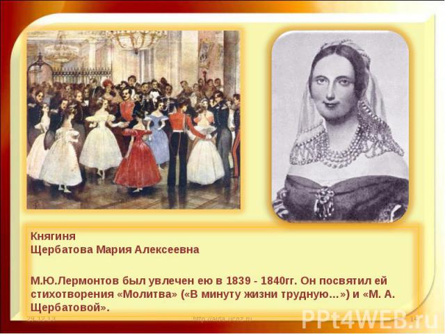 Княгиня Щербатова Мария Алексеевна М.Ю.Лермонтов был увлечен ею в 1839 - 1840гг. Он посвятил ей стихотворения «Молитва» («В минуту жизни трудную…») и «М. А. Щербатовой».