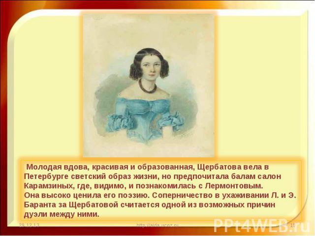 Молодая вдова, красивая и образованная, Щербатова вела в Петербурге светский образ жизни, но предпочитала балам салон Карамзиных, где, видимо, и познакомилась с Лермонтовым.Она высоко ценила его поэзию. Соперничество в ухаживании Л. и Э. Баранта за …