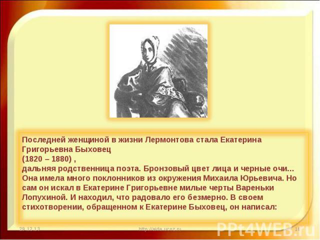 Последней женщиной в жизни Лермонтова стала Екатерина Григорьевна Быховец (1820 – 1880) , дальняя родственница поэта. Бронзовый цвет лица и черные очи... Она имела много поклонников из окружения Михаила Юрьевича. Но сам он искал в Екатерине Григорье…