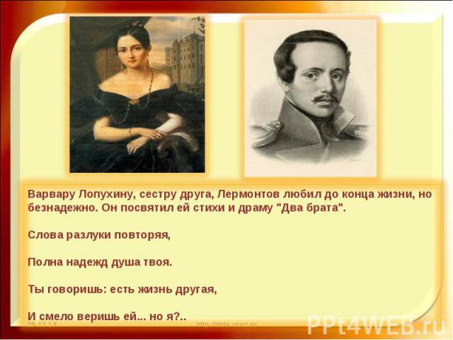 Варвару Лопухину, сестру друга, Лермонтов любил до конца жизни, но безнадежно. Он посвятил ей стихи и драму