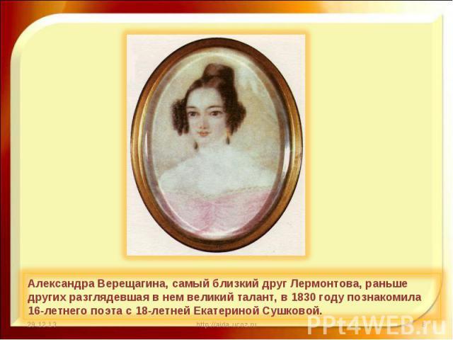 Александра Верещагина, самый близкий друг Лермонтова, раньше других разглядевшая в нем великий талант, в 1830 году познакомила 16-летнего поэта с 18-летней Екатериной Сушковой.