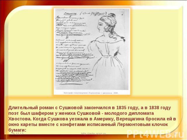 Длительный роман с Сушковой закончился в 1835 году, а в 1838 году поэт был шафером у жениха Сушковой - молодого дипломата Хвостова. Когда Сушкова уезжала в Америку, Верещагина бросила ей в окно кареты вместе с конфетами исписанный Лермонтовым клочок…