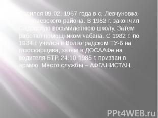 Родился 09.02. 1967 года в с. Левчуновка Николаевского района. В 1982 г. закончи
