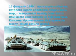 15 февраля 1989 г. произошло событие, которого ждали советские люди и весь мир,