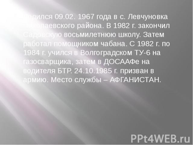 Родился 09.02. 1967 года в с. Левчуновка Николаевского района. В 1982 г. закончил Садовскую восьмилетнюю школу. Затем работал помощником чабана. С 1982 г. по 1984 г. учился в Волгоградском ТУ-6 на газосварщика, затем в ДОСААФе на водителя БТР. 24.10…