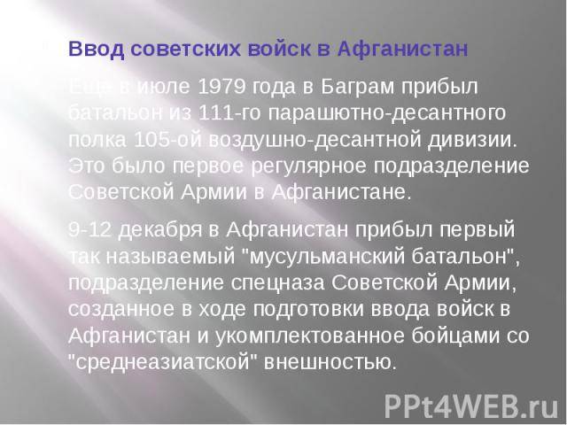 Ввод советских войск в АфганистанЕщё в июле 1979 года в Баграм прибыл батальон из 111-го парашютно-десантного полка 105-ой воздушно-десантной дивизии. Это было первое регулярное подразделение Советской Армии в Афганистане.9-12 декабря в Афганистан п…